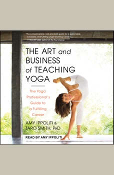 The Art and Business of Teaching Yoga: The Yoga Professional's Guide to a Fulfilling Career The Yoga Professional's Guide to a Fulfilling Career, Amy Ippoliti
