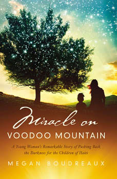 Miracle on Voodoo Mountain: A Young Woman's Remarkable Story of Pushing Back the Darkness for the Children of Haiti, Megan Boudreaux