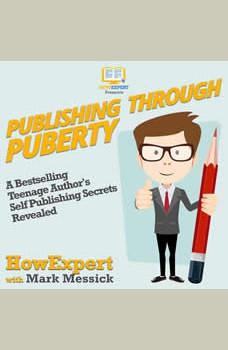 Publishing Through Puberty: A Bestselling Teenage Author's Self Publishing Secrets Revealed, HowExpert