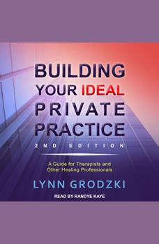 Building Your Ideal Private Practice: A Guide for Therapists and Other Healing Professionals, Lynn Grodzki