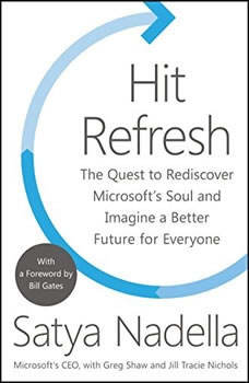 Hit Refresh: The Quest to Rediscover Microsoft's Soul and Imagine a Better Future for Everyone, Satya Nadella