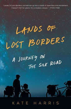 Lands of Lost Borders: A Journey of the Silk Road, Kate Harris