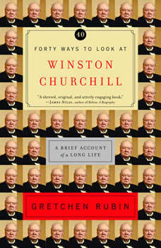 Forty Ways to Look at Winston Churchill: A Brief Account of a Long Life, Gretchen Rubin