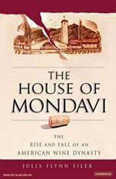 The House of Mondavi: The Rise and Fall of an American Wine Dynasty, Julia Flynn Siler