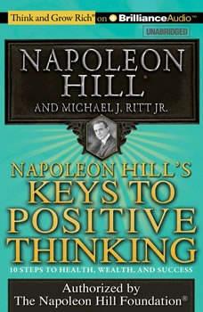 Napoleon Hill's Keys to Positive Thinking: 10 Steps to Health, Wealth, and Success 10 Steps to Health, Wealth, and Success, Napoleon Hill