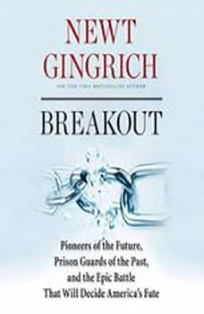 Breakout: Pioneers of the Future, Prison Guards of the Past, and the Epic Battle That Will Decide Americas Fate, Newt Gingrich