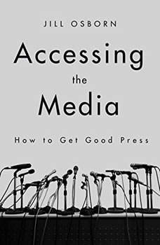 Accessing the Media: How to Get Good Press How to Get Good Press, Jill Osborn