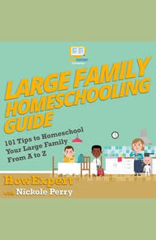 Large Family Homeschooling Guide: 101 Tips to Homeschool Your Large Family From A to Z, HowExpert