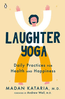 Laughter Yoga: Daily Practices for Health and Happiness, Madan Kataria, M.D.