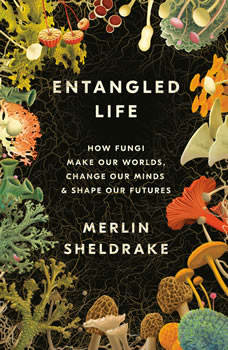 Entangled Life: How Fungi Make Our Worlds, Change Our Minds & Shape Our Futures, Merlin Sheldrake