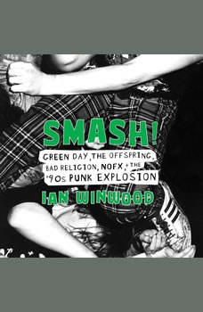 Smash!: Green Day, The Offspring, Bad Religion, NOFX, and the '90s Punk Explosion Green Day, The Offspring, Bad Religion, NOFX, and the '90s Punk Explosion, Ian Winwood