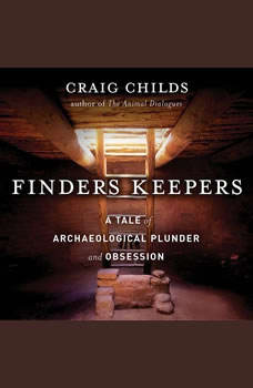Finders Keepers: A Tale of Archaeological Plunder and Obsession A Tale of Archaeological Plunder and Obsession, Craig Childs