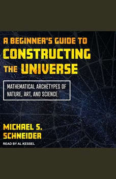 A Beginner's Guide to Constructing the Universe: Mathematical Archetypes of Nature, Art, and Science, Michael S. Schneider
