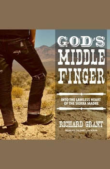 God's Middle Finger: Into the Lawless Heart of the Sierra Madre, Richard Grant