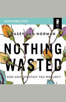 Nothing Wasted: Audio Bible Studies: God Uses the Stuff You Wouldn't, Kasey Van Norman