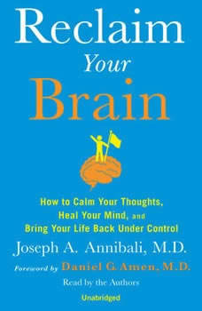 Reclaim Your Brain: How to Calm Your Thoughts, Heal Your Mind, and Bring Life Back Under Control, Joseph A. Annibali, MD