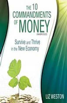 The 10 Commandments of Money: Survive and Thrive in the New Economy Survive and Thrive in the New Economy, Liz Weston