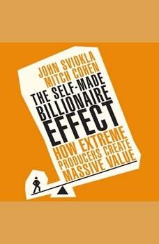 The Self-Made Billionaire Effect: How Extreme Producers Create Massive Value, John Sviokla
