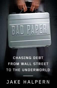 Bad Paper: Chasing Debt from Wall Street to the Underworld, Jake Halpern