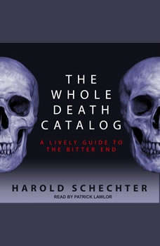 The Whole Death Catalog: A Lively Guide to the Bitter End A Lively Guide to the Bitter End, Harold Schechter