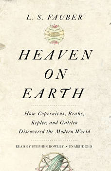 Heaven on Earth: How Copernicus, Brahe, Kepler, and Galileo Discovered the Modern World, L. S. Fauber