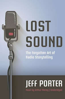 Lost Sound: The Forgotten Art of Radio Storytelling The Forgotten Art of Radio Storytelling, Jeff Porter