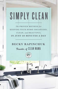 Simply Clean: The Proven Method for Keeping Your Home Organized, Clean, and Beautiful in Just 10 Minutes a Day The Proven Method for Keeping Your Home Organized, Clean, and Beautiful in Just 10 Minutes a Day, Becky Rapinchuk