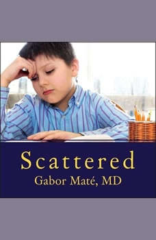 Scattered: How Attention Deficit Disorder Originates and What You Can Do About It, M. D Mate