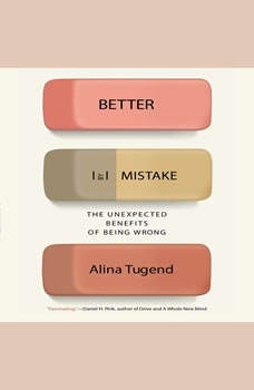 Better By Mistake: The Unexpected Benefits of Being Wrong The Unexpected Benefits of Being Wrong, Alina Tugend
