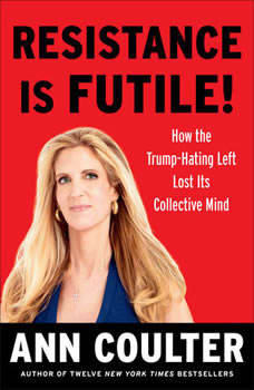 Resistance Is Futile!: How the Trump-Hating Left Lost Its Collective Mind How the Trump-Hating Left Lost Its Collective Mind, Ann Coulter
