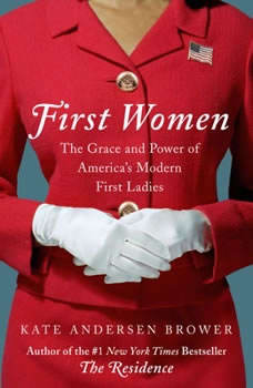First Women: The Grace and Power of America's Modern First Ladies The Grace and Power of America's Modern First Ladies, Kate Andersen Brower