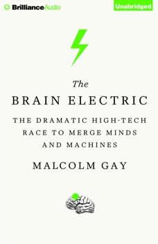 The Brain Electric: The Dramatic High-Tech Race to Merge Minds and Machines The Dramatic High-Tech Race to Merge Minds and Machines, Malcolm Gay