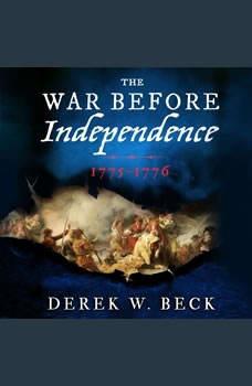The War Before Independence: 1775-1776, Derek W. Beck
