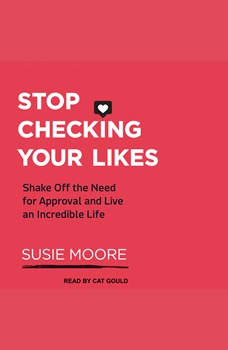Stop Checking Your Likes: Shake Off the Need for Approval and Live an Incredible Life, Susie Moore