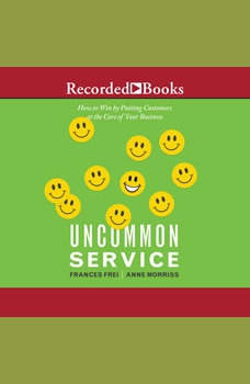 Uncommon Service: How to Win by Putting Customers at the Core of Your Business, Frances Frei