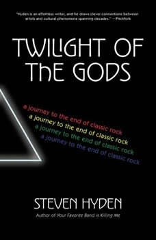 Twilight of the Gods: A Journey to the End of Classic Rock A Journey to the End of Classic Rock, Steven Hyden