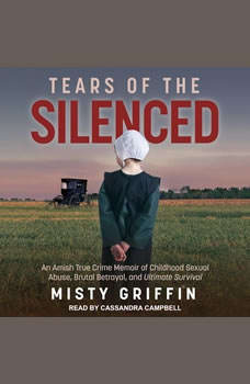 Tears of the Silenced: An Amish True Crime Memoir of Childhood Sexual Abuse, Brutal Betrayal, and Ultimate Survival, Misty Griffin