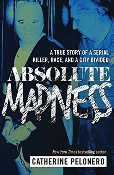 Absolute Madness: A True Story of a Serial Killer, Race, and a City Divided, Catherine Pelonero