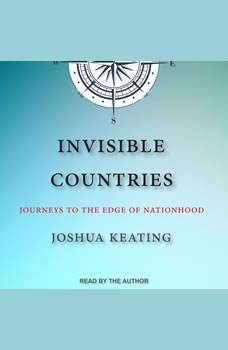 Invisible Countries: Journeys to the Edge of Nationhood Journeys to the Edge of Nationhood, Joshua Keating