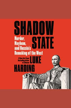 Shadow State: Murder, Mayhem, and Russia's Remaking of the West, Luke Harding