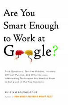 Are You Smart Enough to Work at Google?: Trick Questions, Zen-like Riddles, Insanely Difficult Puzzles, and Other Devious Interviewing Techniques You Need to Know to Get a Job in the New Economy, William Poundstone