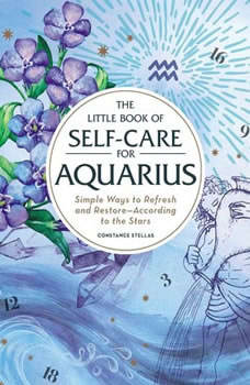 The Little Book of Self-Care for Aquarius: Simple Ways to Refresh and Restore—According to the Stars, Constance Stellas
