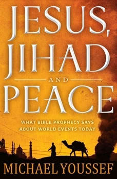Jesus, Jihad and Peace: What Bible Prophecy Says About World Events Today, Michael Youssef