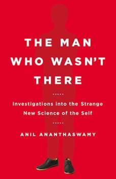 The Man Who Wasn't There: Investigations into the Strange New Science of the Self, Anil Ananthaswamy