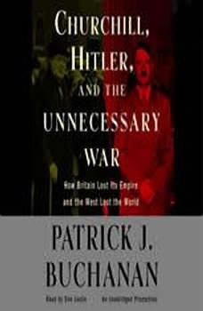 Churchill, Hitler and The Unnecessary War: How Britain Lost Its Empire and the West Lost the World, Patrick J. Buchanan
