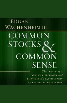 Common Stocks and Common Sense: The Strategies, Analyses, Decisions, and Emotions of a Particularly Successful Value Investor, Edgar Wachenheim