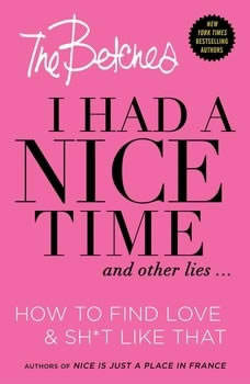 I Had a Nice Time And Other Lies...: How to find love & sh*t like that How to find love & sh*t like that, The Betches