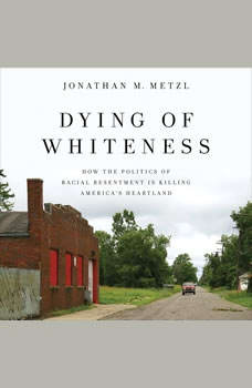 Dying of Whiteness: How the Politics of Racial Resentment Is Killing America's Heartland, Jonathan M. Metzl