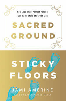 Sacred Ground, Sticky Floors: How Less-Than-Perfect Parents Can Raise (Kind of) Great Kids, Jami Amerine