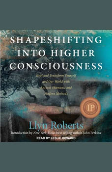 Shapeshifting into Higher Consciousness: Heal and Transform Yourself and Our World with Ancient Shamanic and Modern Methods, Llyn Roberts